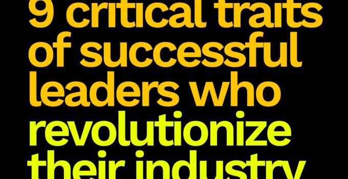 9 Critical Traits of Successful Leaders Who Revolutionize Their Industry